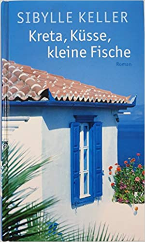 Sibylle Keller: Kreta, Küsse, kleine Fische