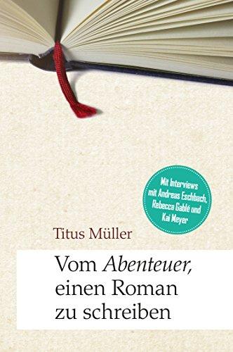 Titus Müller: Vom Abenteuer, einen Roman zu schreiben